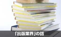 「出版業界」に転職を考えている人へ – 業界概要と特徴、仕事内容 [業界研究]