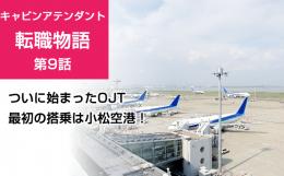 キャビンアテンダント転職物語〈第9話〉 ついに始まったOJT(実務トレーニング)-最初は小松空港へ
