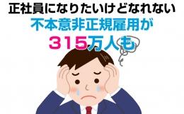 正社員になりたいけどなれない「不本意非正規雇用」の人が日本全体で315万人も!
