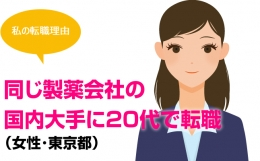 [私の転職理由] 同じ製薬会社の国内大手に20代で転職(女性・東京都)