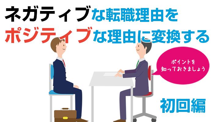 面接対策、ネガティブな退職理由をポジティブな理由に変換する-初回編 [転職のノウハウ]