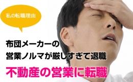 [私の転職理由] 布団メーカーの営業ノルマが厳しすぎて退職、不動産の営業に転職(静岡県・男性)
