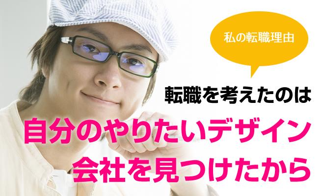 [私の転職理由] 転職を考えたのは自分のやりたいデザイン会社を見つけたから(三重県・男性28歳)