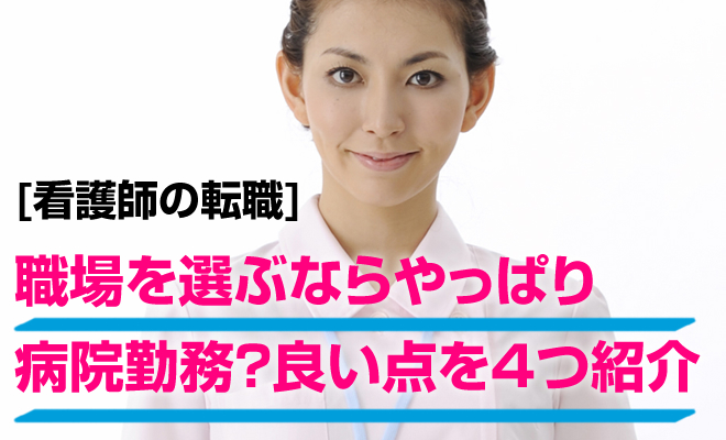 [看護師の転職] 職場を選ぶならやっぱり病院勤務?良い点を4つ紹介