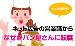 [私の転職理由] ネット広告の営業職から、なぜかパン屋さんに転職(福岡県・女性29歳)