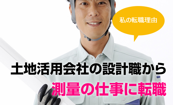 [私の転職理由] 土地活用の会社の設計職から、測量の仕事に転職(大阪府・男性32歳)